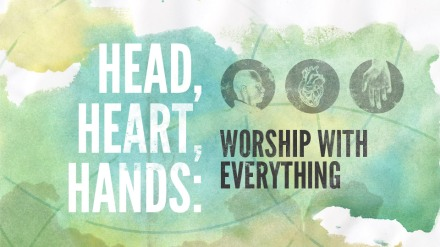 Head, Heart, Hands: Worship with Everything